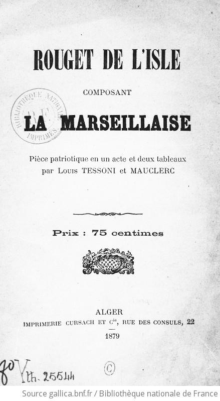 Rouget De L Isle Composant La Marseillaise Piece Patriotique En Un Acte Et 2 Tableaux Par Louis Tessoni Et Mauclerc Alger La Perle 17 Juin 1879 Gallica
