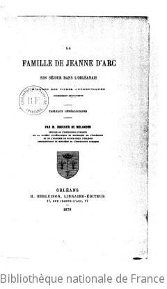 La Famille de Jeanne d Arc, son séjour dans l Orléanais, d après des titres authentiques récemment découverts, tableaux généalogiques, par M. Boucher de Molandon,...