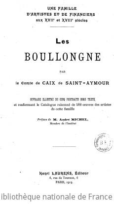 Une famille d artistes et de financiers aux XVIIe et XVIII siècles, les Boullongne, par le Comte de Caix de Saint-Aymour... Préface de M. André Michel,...