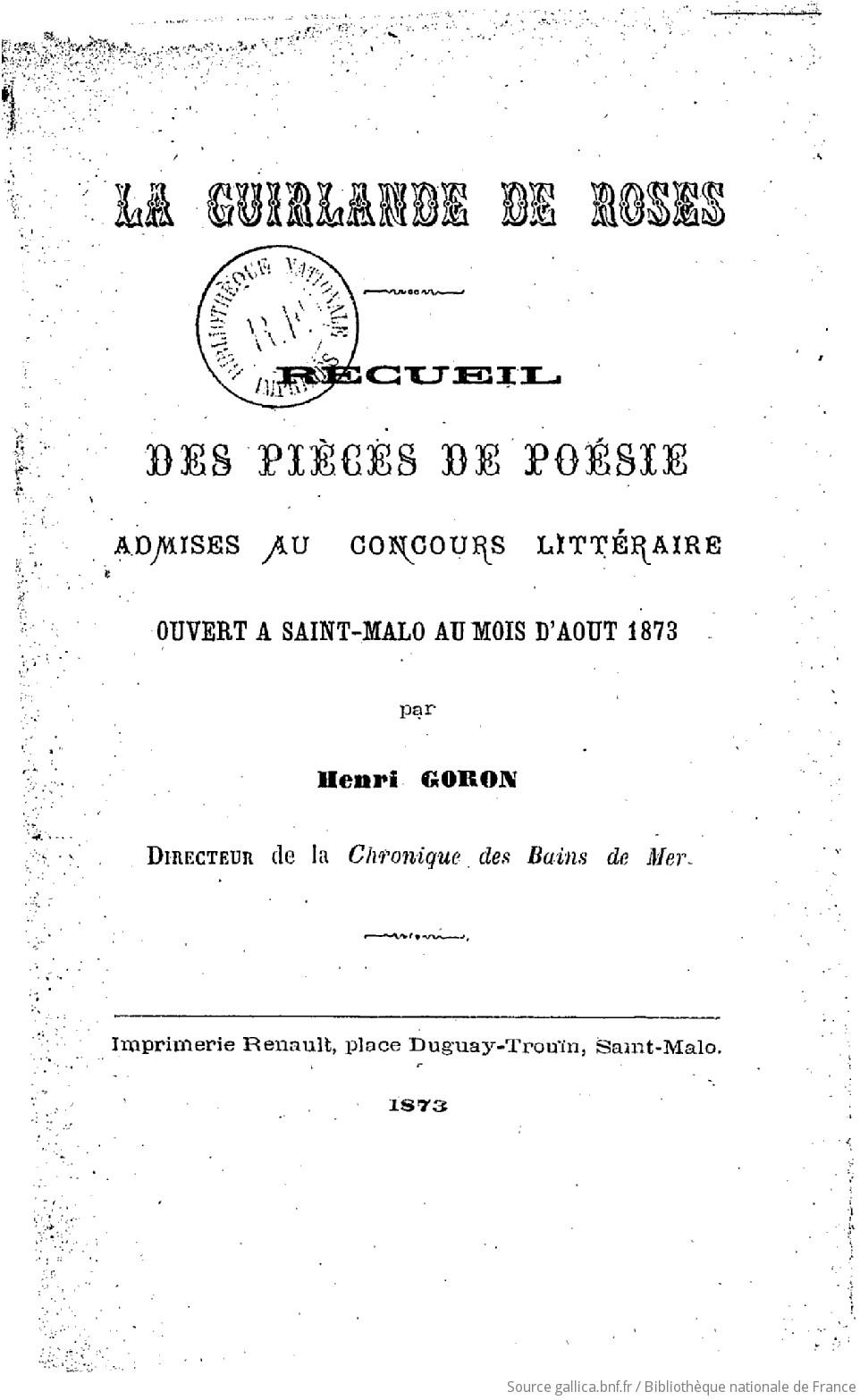 La Guirlande de roses, recueil des pièces de poésie admises au concours littéraire ouvert à Saint-Malo, au mois d'août 1873, par Henri Goron,... | Goron Henri