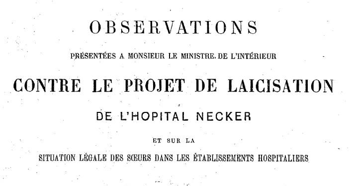 """Accéder à la page """"Observations présentées à monsieur le ministre de l'intérieur contre le projet de laïcisation de l'hôpital Necker et sur la situation légale des soeurs dans les établissements hospitaliers - 1883"""""""