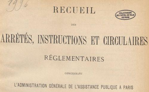 Recueil des arrêtés, instructions et circulaires concernant l'administration générale de l'Assistance publique...