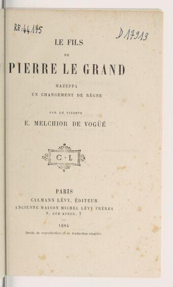 Le fils de Pierre le Grand ; Mazeppa ; Un changement de règne / Par le Vte E.-Melchior de Vogüé