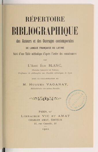 Répertoire bibliographique des auteurs et des ouvrages contemporains de langue française ou latine, suivi d'une table méthodique d'après l'ordre des connaissances, par l'abbé Élie Blanc,... avec la collaboration de M. Hugues Vaganay,...