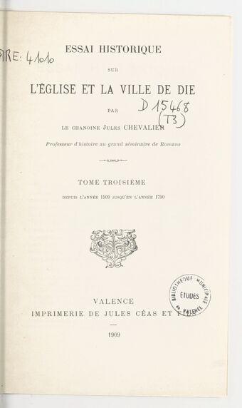 Essai historique sur l'église et la ville de Die. Tome troisième, depuis l'année 1509 jusqu'en l'année 1790 / par le chanoine Jules Chevalier,...