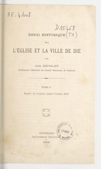 Essai historique sur l'église et la ville de Die. Tome Ier, Depuis les origines jusqu'en l'année 1276 / par Jules Chevalier,...