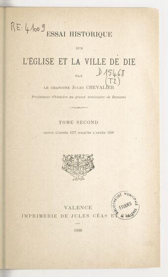 Essai historique sur l'église et la ville de Die. Tome second, Depuis l'année 1277 jusqu'en l'année 1508 / par le chanoine Jules Chevalier,...