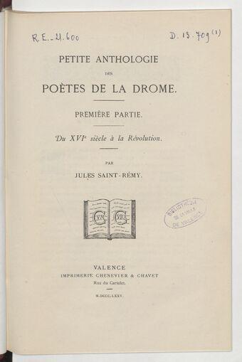Petite anthologie des poètes de la Drôme. Première partie, Du XVIe siècle à la Révolution / par Jules Saint -Rémy
