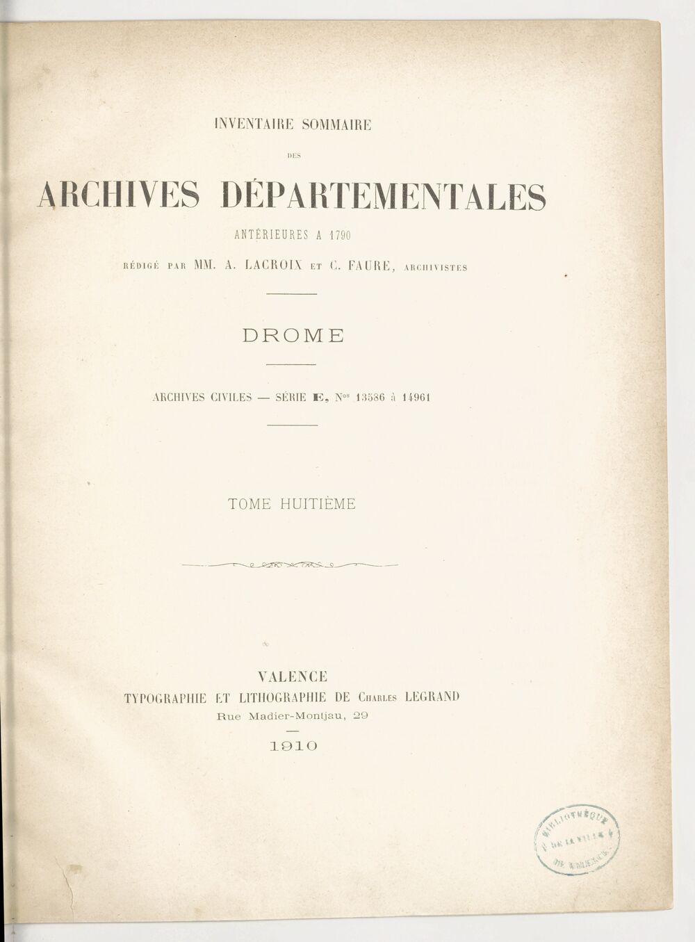 Inventaire sommaire des archives départementales antérieures à 1790. Drôme. Archives civiles. Tome VIII. Série E, nos 13586 à 14961 / rédigé par MM. A. Lacroix et C. Faure
